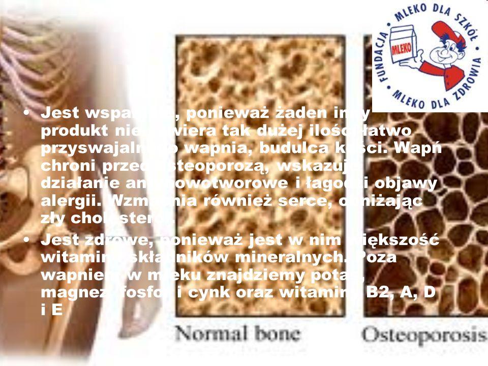 Jest wspaniałe, ponieważ żaden inny produkt nie zawiera tak dużej ilości łatwo przyswajalnego wapnia, budulca kości. Wapń chroni przed osteoporozą, wskazuje działanie antynowotworowe i łagodzi objawy alergii. Wzmacnia również serce, obniżając zły cholesterol.