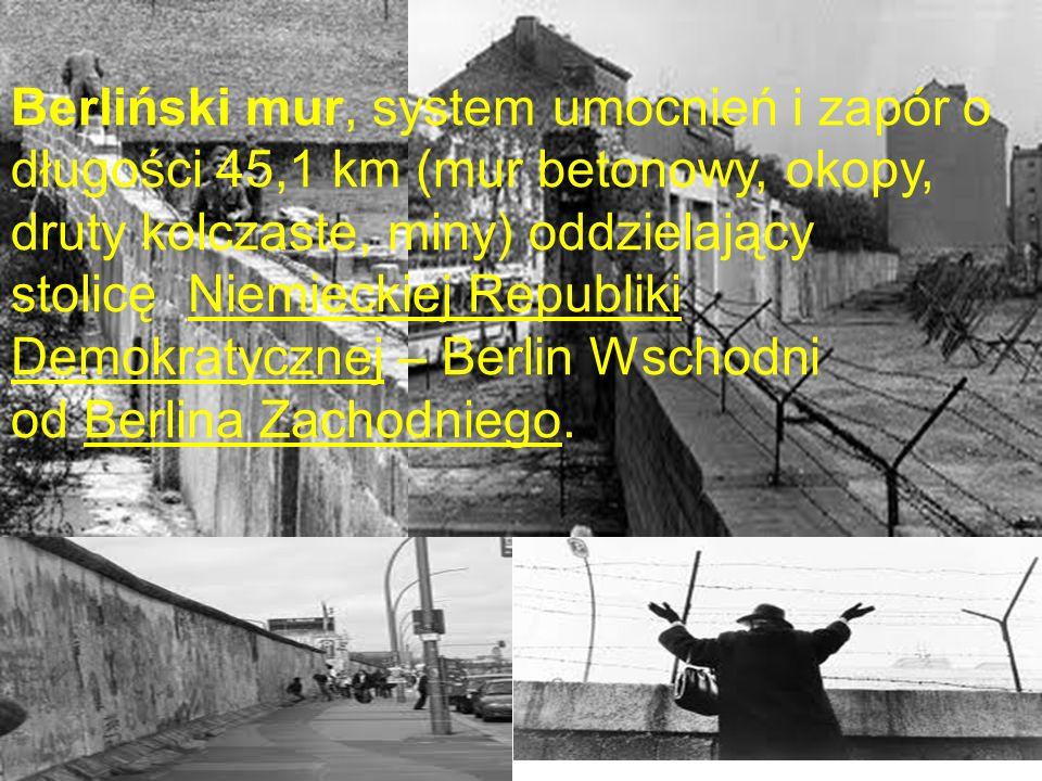 Berliński mur, system umocnień i zapór o długości 45,1 km (mur betonowy, okopy, druty kolczaste, miny) oddzielający stolicę Niemieckiej Republiki Demokratycznej – Berlin Wschodni od Berlina Zachodniego.
