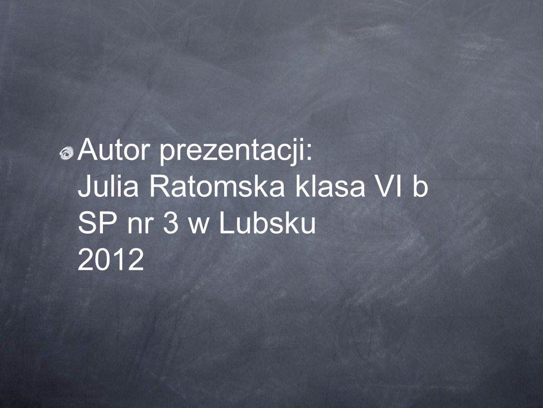Autor prezentacji: Julia Ratomska klasa VI b SP nr 3 w Lubsku 2012