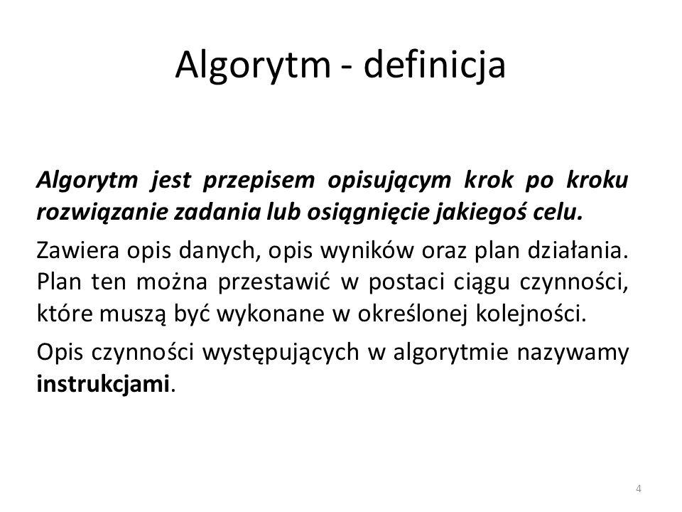 Algorytm - definicja Algorytm jest przepisem opisującym krok po kroku rozwiązanie zadania lub osiągnięcie jakiegoś celu.