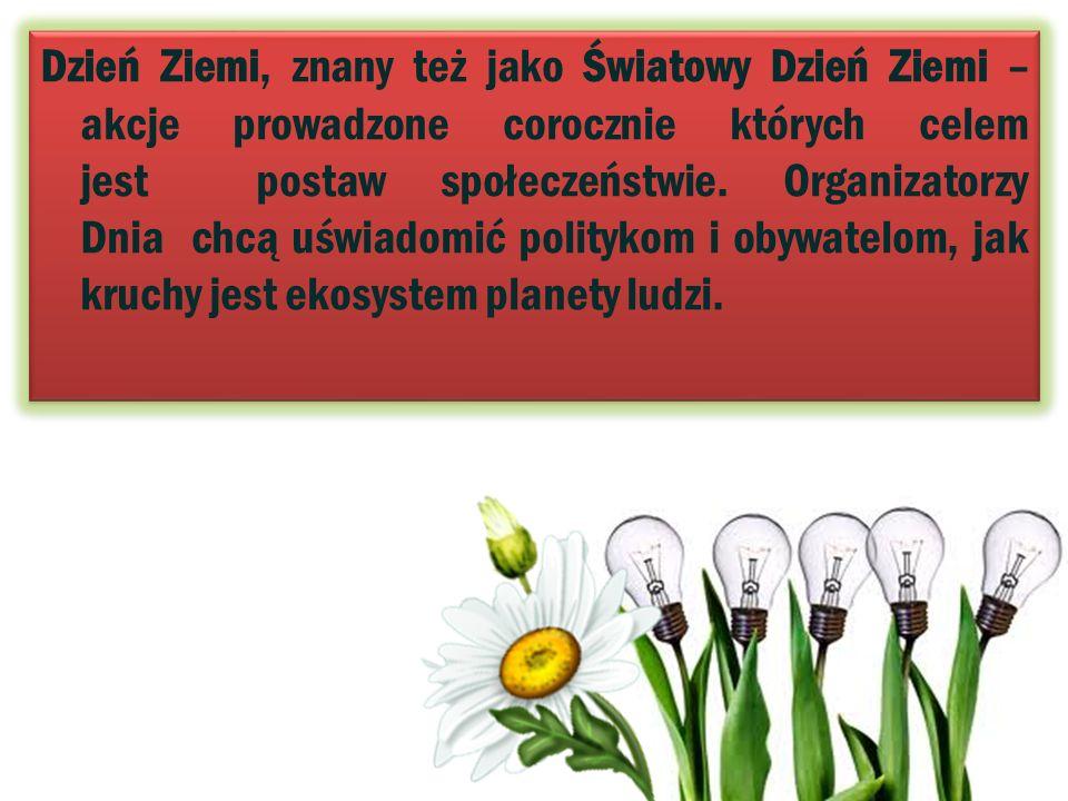 Dzień Ziemi, znany też jako Światowy Dzień Ziemi – akcje prowadzone corocznie których celem jest postaw społeczeństwie.