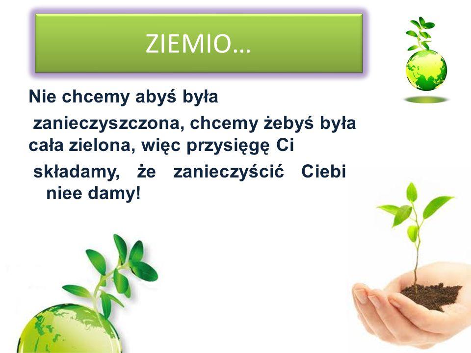 ZIEMIO… Nie chcemy abyś była zanieczyszczona, chcemy żebyś była cała zielona, więc przysięgę Ci składamy, że zanieczyścić Ciebie niee damy.
