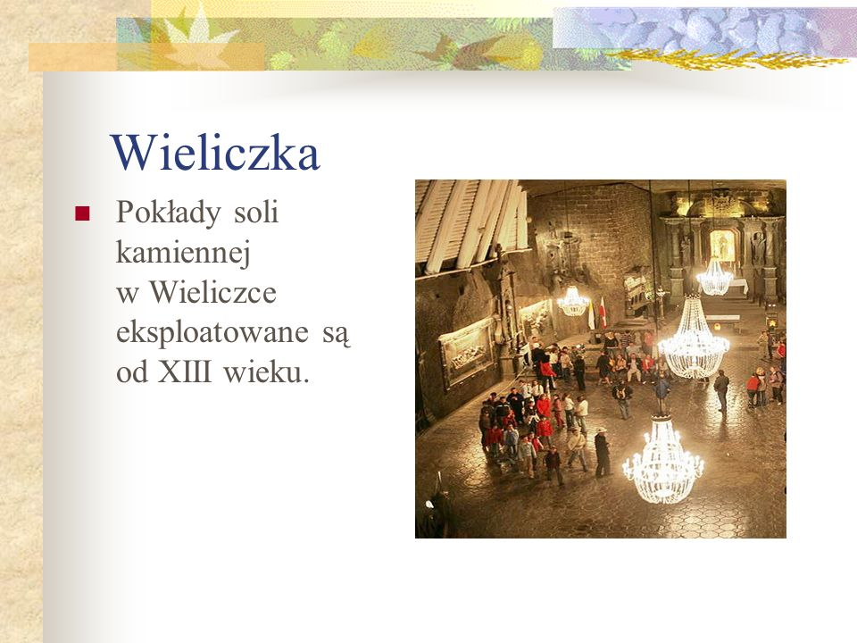 Wieliczka Pokłady soli kamiennej w Wieliczce eksploatowane są od XIII wieku.