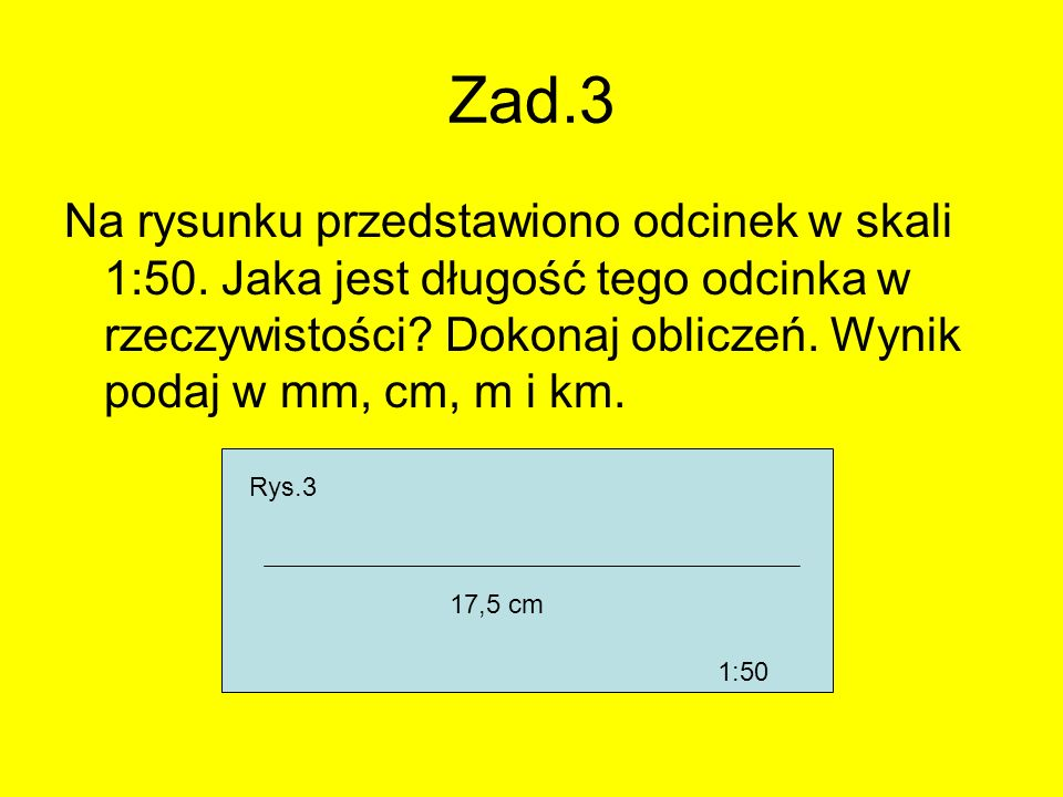 Zad.3 Na rysunku przedstawiono odcinek w skali 1:50. Jaka jest długość tego odcinka w rzeczywistości Dokonaj obliczeń. Wynik podaj w mm, cm, m i km.