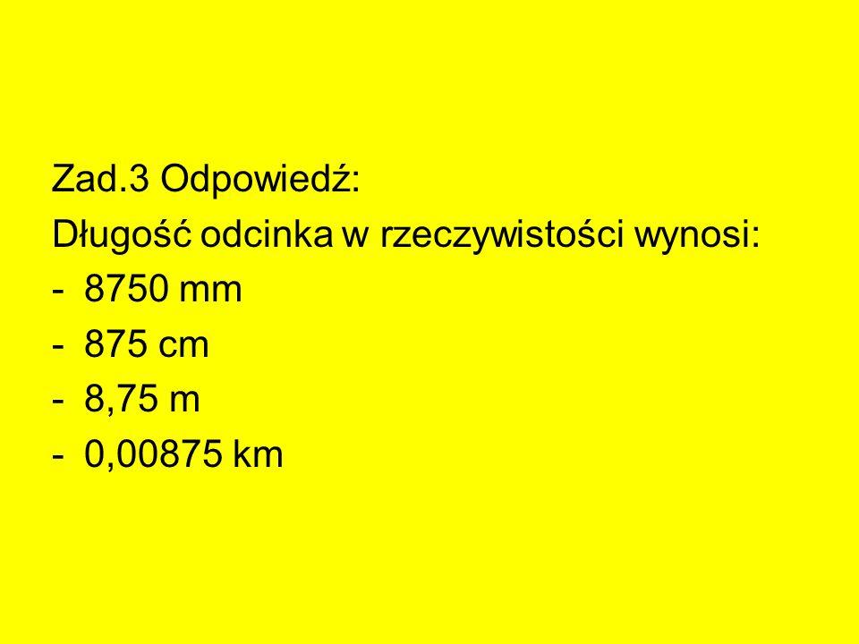 Zad.3 Odpowiedź: Długość odcinka w rzeczywistości wynosi: 8750 mm 875 cm 8,75 m 0,00875 km
