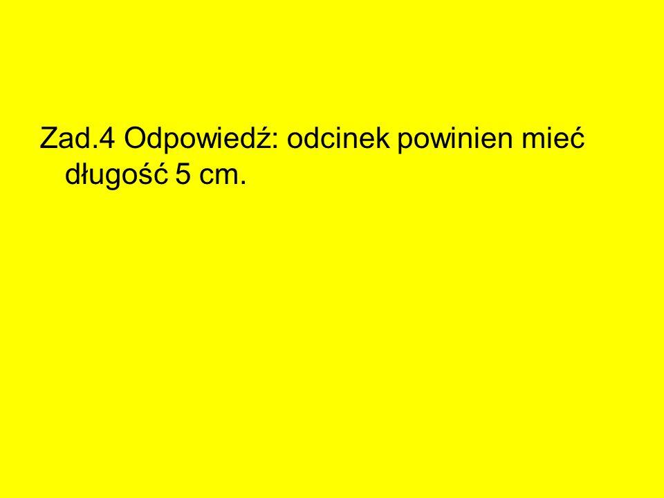 Zad.4 Odpowiedź: odcinek powinien mieć długość 5 cm.