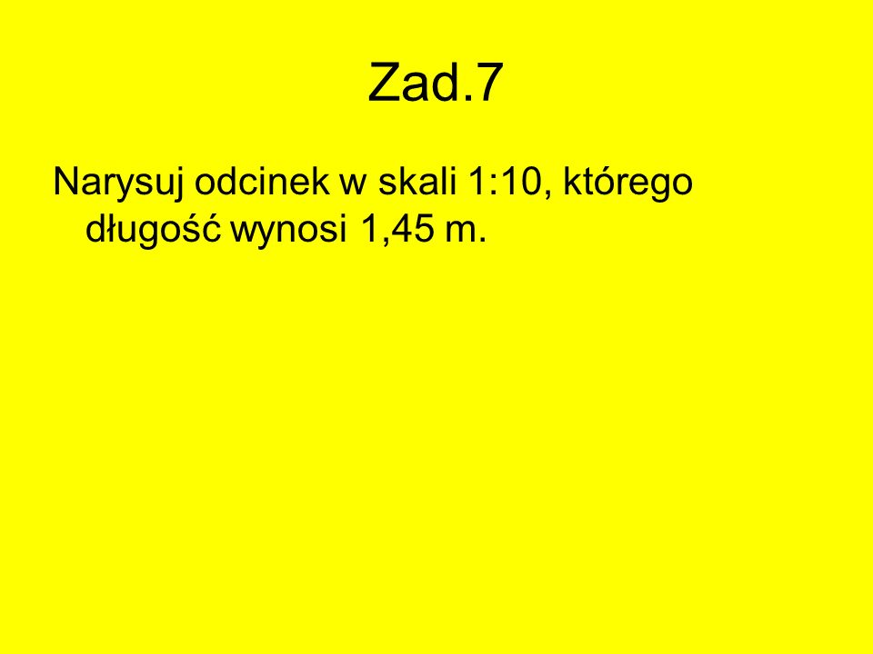 Zad.7 Narysuj odcinek w skali 1:10, którego długość wynosi 1,45 m.
