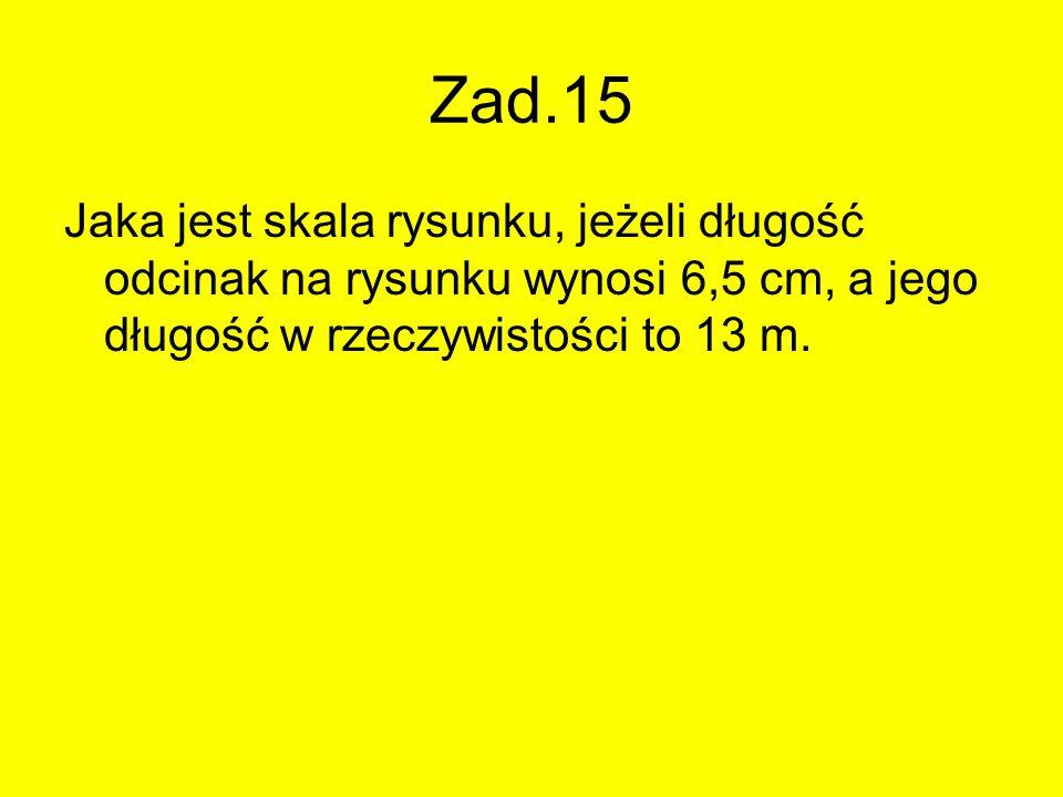 Zad.15 Jaka jest skala rysunku, jeżeli długość odcinak na rysunku wynosi 6,5 cm, a jego długość w rzeczywistości to 13 m.