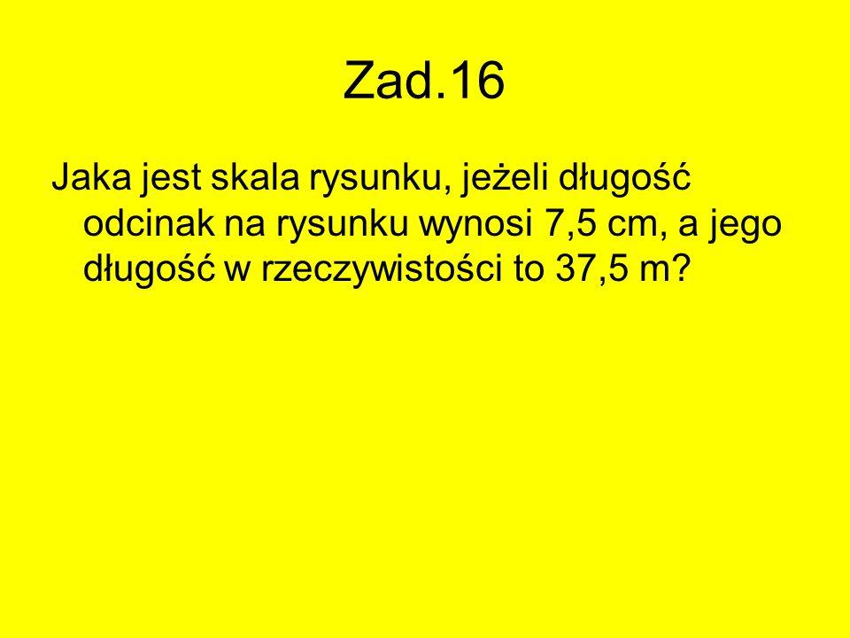 Zad.16 Jaka jest skala rysunku, jeżeli długość odcinak na rysunku wynosi 7,5 cm, a jego długość w rzeczywistości to 37,5 m