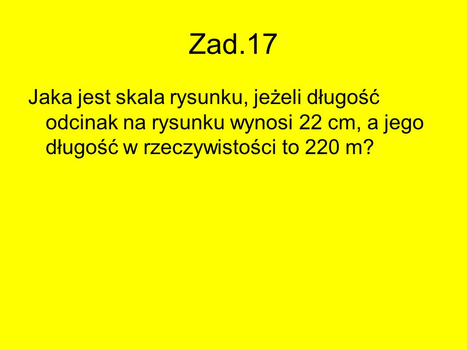 Zad.17 Jaka jest skala rysunku, jeżeli długość odcinak na rysunku wynosi 22 cm, a jego długość w rzeczywistości to 220 m