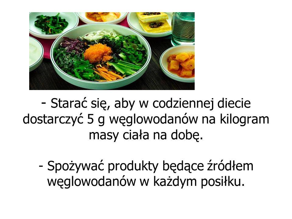 - Starać się, aby w codziennej diecie dostarczyć 5 g węglowodanów na kilogram masy ciała na dobę.