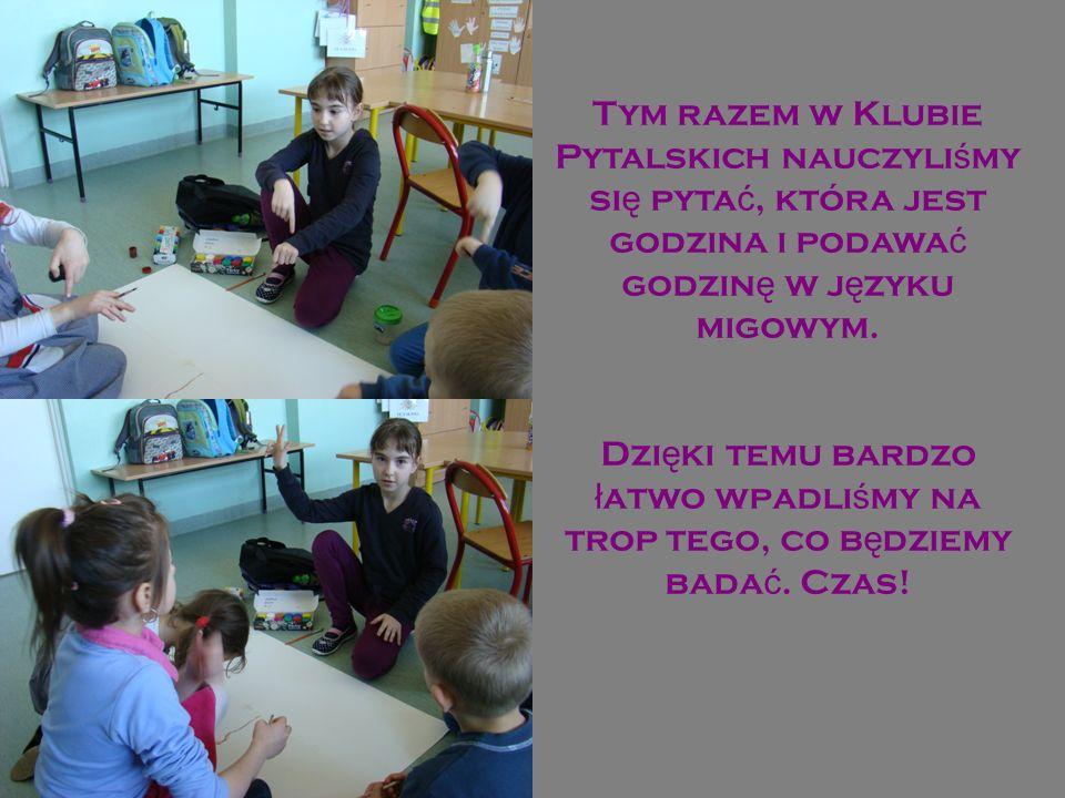 Tym razem w Klubie Pytalskich nauczyliśmy się pytać, która jest godzina i podawać godzinę w języku migowym.