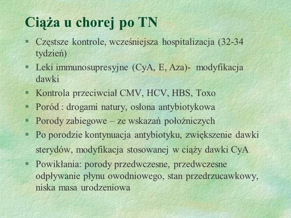 Ciąża u chorej po TN Częstsze kontrole, wcześniejsza hospitalizacja (32-34 tydzień) Leki immunosupresyjne (CyA, E, Aza)- modyfikacja dawki.