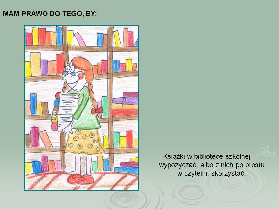 MAM PRAWO DO TEGO, BY: Książki w bibliotece szkolnej wypożyczać, albo z nich po prostu w czytelni, skorzystać.