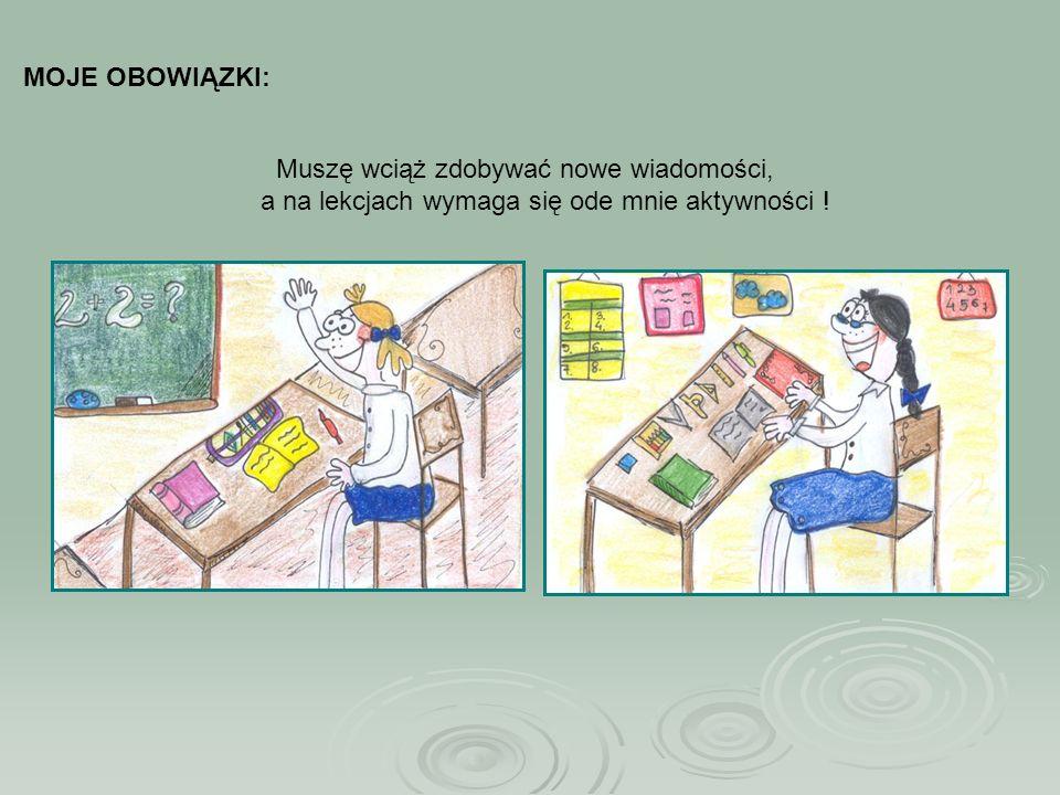 MOJE OBOWIĄZKI: Muszę wciąż zdobywać nowe wiadomości, a na lekcjach wymaga się ode mnie aktywności !