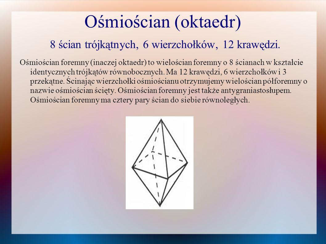 Ośmiościan (oktaedr) 8 ścian trójkątnych, 6 wierzchołków, 12 krawędzi.