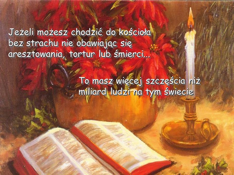 Jeżeli możesz chodzić do kościoła bez strachu nie obawiając się aresztowania, tortur lub śmierci...