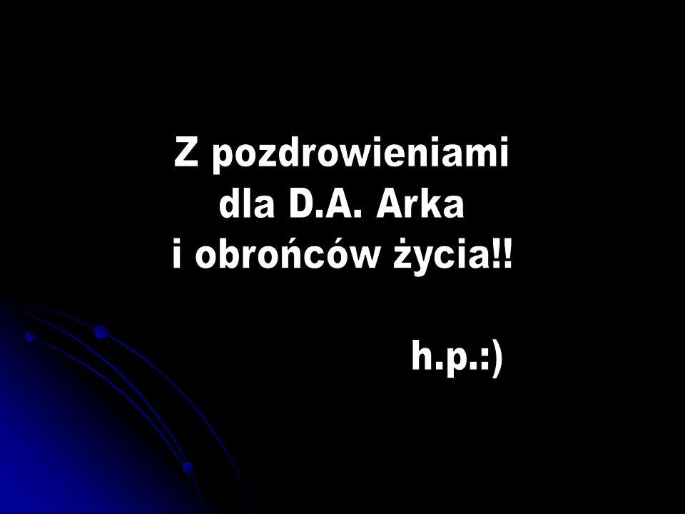 Z pozdrowieniami dla D.A. Arka i obrońców życia!! h.p.:)
