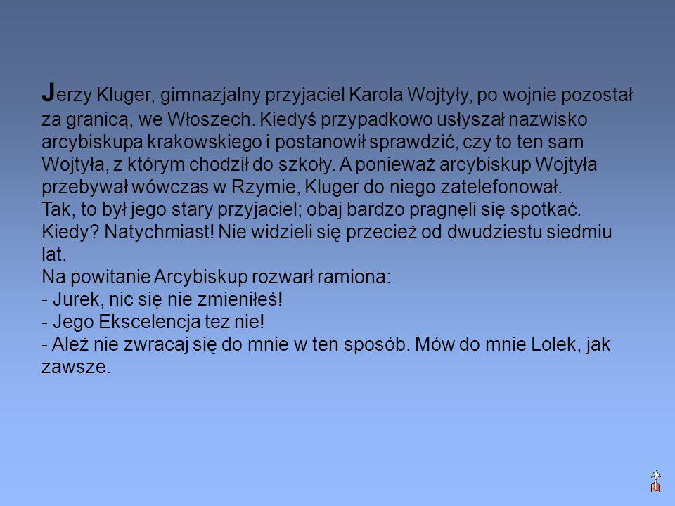 Jerzy Kluger, gimnazjalny przyjaciel Karola Wojtyły, po wojnie pozostał za granicą, we Włoszech. Kiedyś przypadkowo usłyszał nazwisko arcybiskupa krakowskiego i postanowił sprawdzić, czy to ten sam Wojtyła, z którym chodził do szkoły. A ponieważ arcybiskup Wojtyła przebywał wówczas w Rzymie, Kluger do niego zatelefonował.