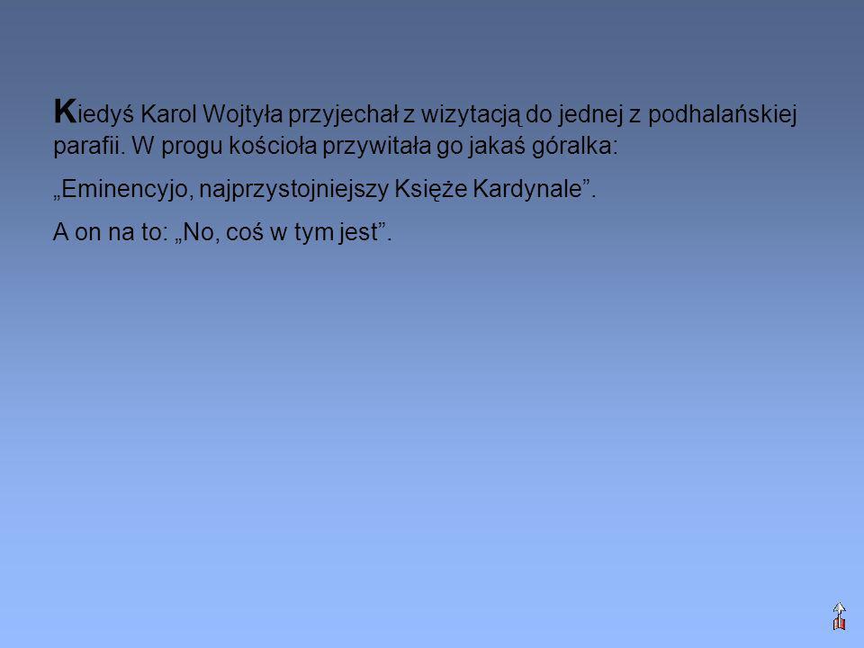 Kiedyś Karol Wojtyła przyjechał z wizytacją do jednej z podhalańskiej parafii. W progu kościoła przywitała go jakaś góralka: