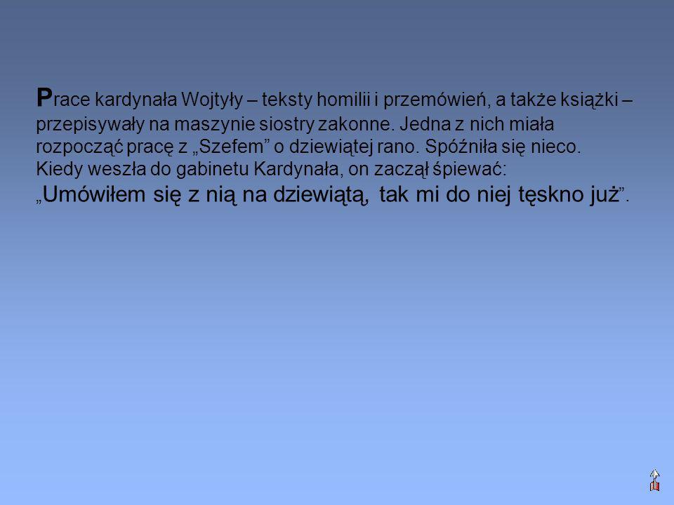 """Prace kardynała Wojtyły – teksty homilii i przemówień, a także książki – przepisywały na maszynie siostry zakonne. Jedna z nich miała rozpocząć pracę z """"Szefem o dziewiątej rano. Spóźniła się nieco. Kiedy weszła do gabinetu Kardynała, on zaczął śpiewać:"""