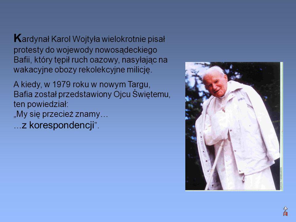 Kardynał Karol Wojtyła wielokrotnie pisał protesty do wojewody nowosądeckiego Bafii, który tępił ruch oazowy, nasyłając na wakacyjne obozy rekolekcyjne milicję.