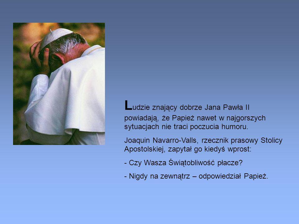 Ludzie znający dobrze Jana Pawła II powiadają, że Papież nawet w najgorszych sytuacjach nie traci poczucia humoru.