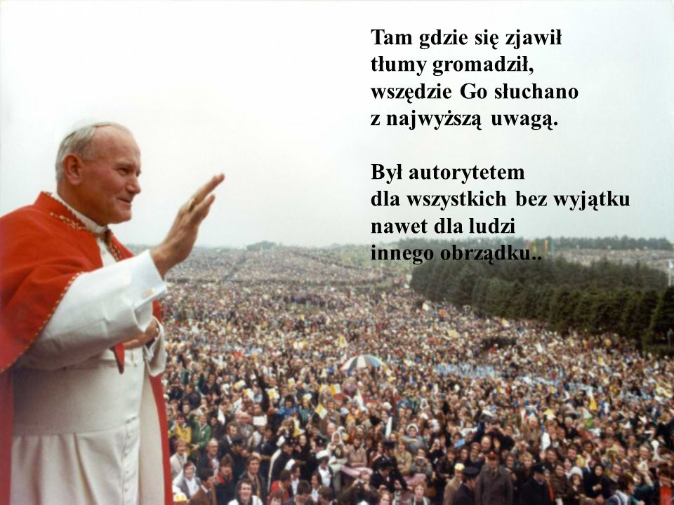 Tam gdzie się zjawił tłumy gromadził, wszędzie Go słuchano. z najwyższą uwagą. Był autorytetem. dla wszystkich bez wyjątku.