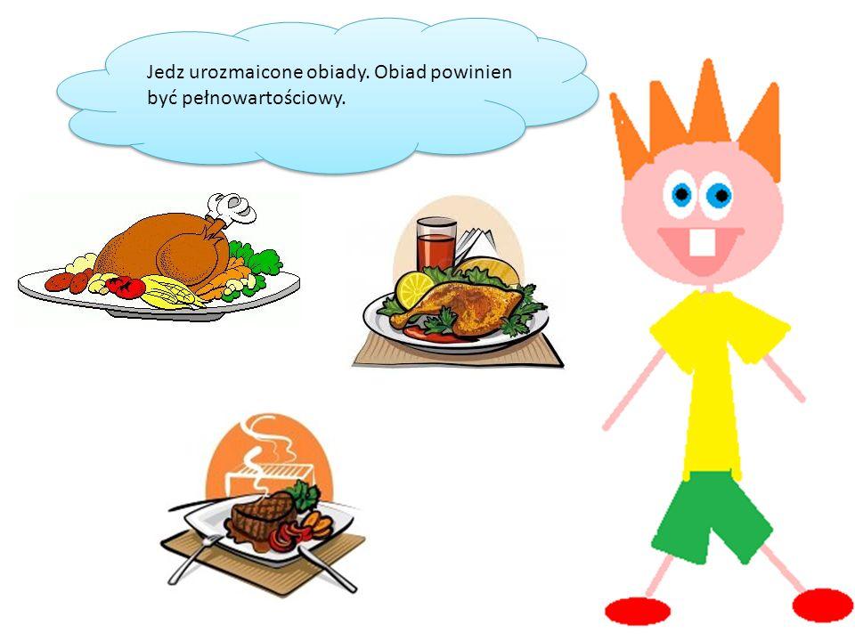 Jedz urozmaicone obiady. Obiad powinien być pełnowartościowy.