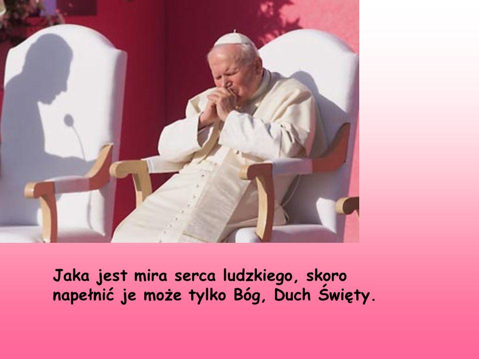Jaka jest mira serca ludzkiego, skoro napełnić je może tylko Bóg, Duch Święty.