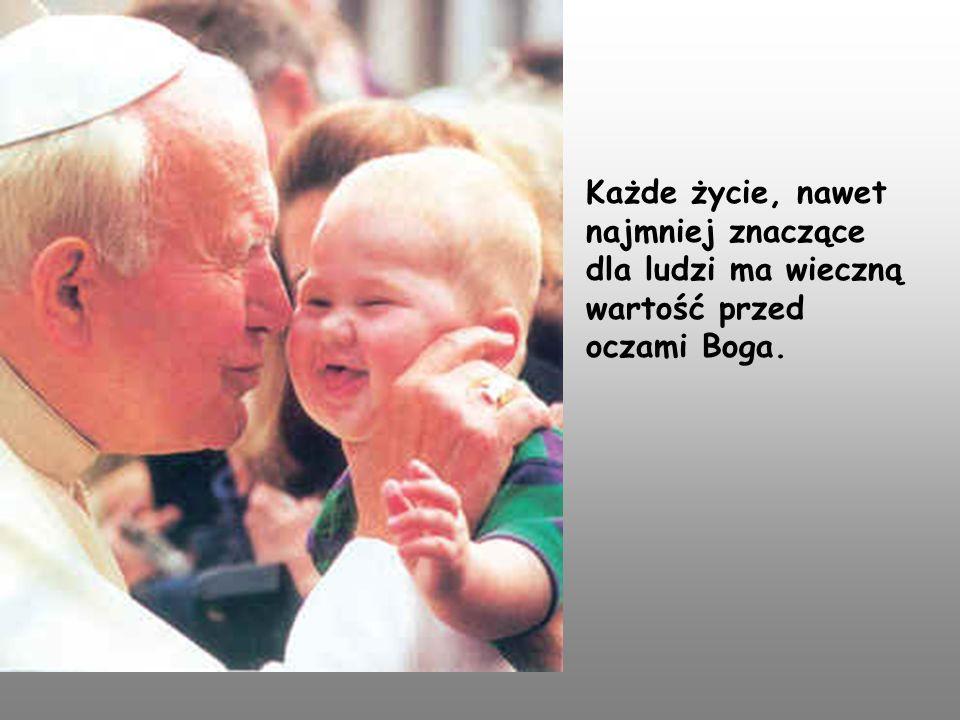 Każde życie, nawet najmniej znaczące dla ludzi ma wieczną wartość przed oczami Boga.