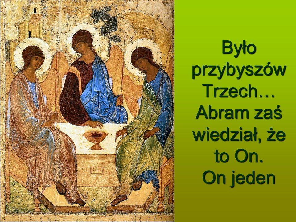 Było przybyszów Trzech… Abram zaś wiedział, że to On. On jeden