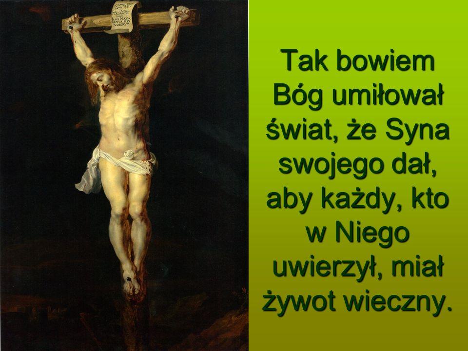 Tak bowiem Bóg umiłował świat, że Syna swojego dał, aby każdy, kto w Niego uwierzył, miał żywot wieczny.