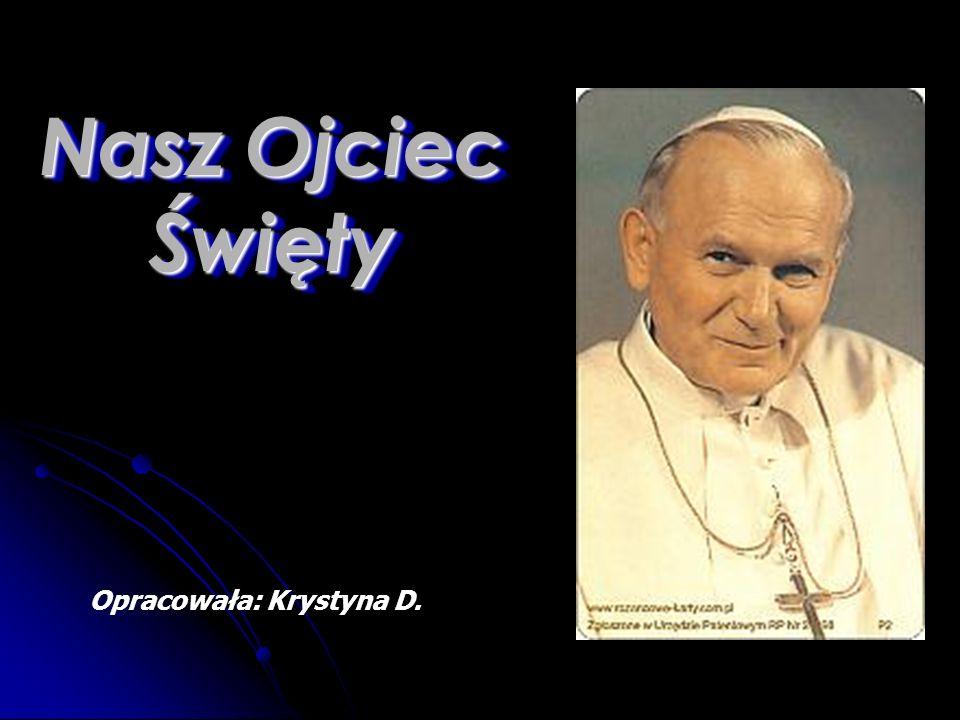 Nasz Ojciec Święty Opracowała: Krystyna D.