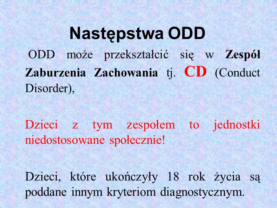 Następstwa ODD ODD może przekształcić się w Zespół Zaburzenia Zachowania tj. CD (Conduct Disorder),