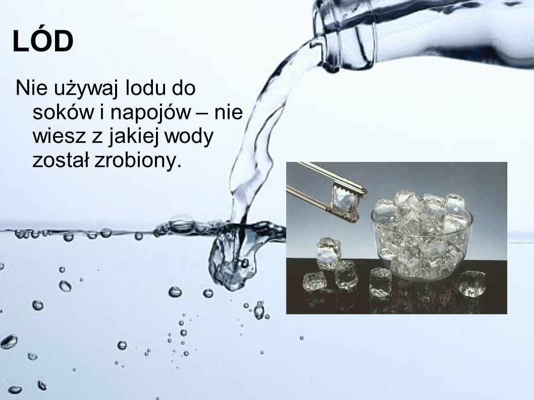 LÓD Nie używaj lodu do soków i napojów – nie wiesz z jakiej wody został zrobiony.