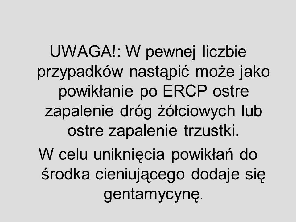 UWAGA!: W pewnej liczbie przypadków nastąpić może jako powikłanie po ERCP ostre zapalenie dróg żółciowych lub ostre zapalenie trzustki.