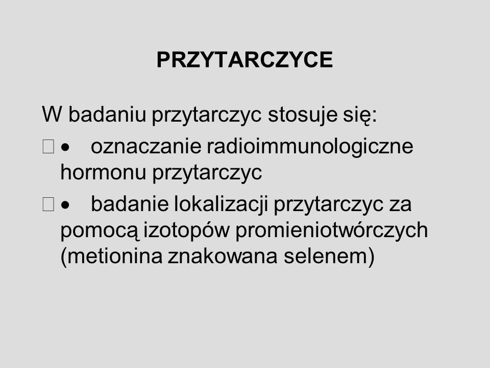 PRZYTARCZYCE W badaniu przytarczyc stosuje się: · oznaczanie radioimmunologiczne hormonu przytarczyc.