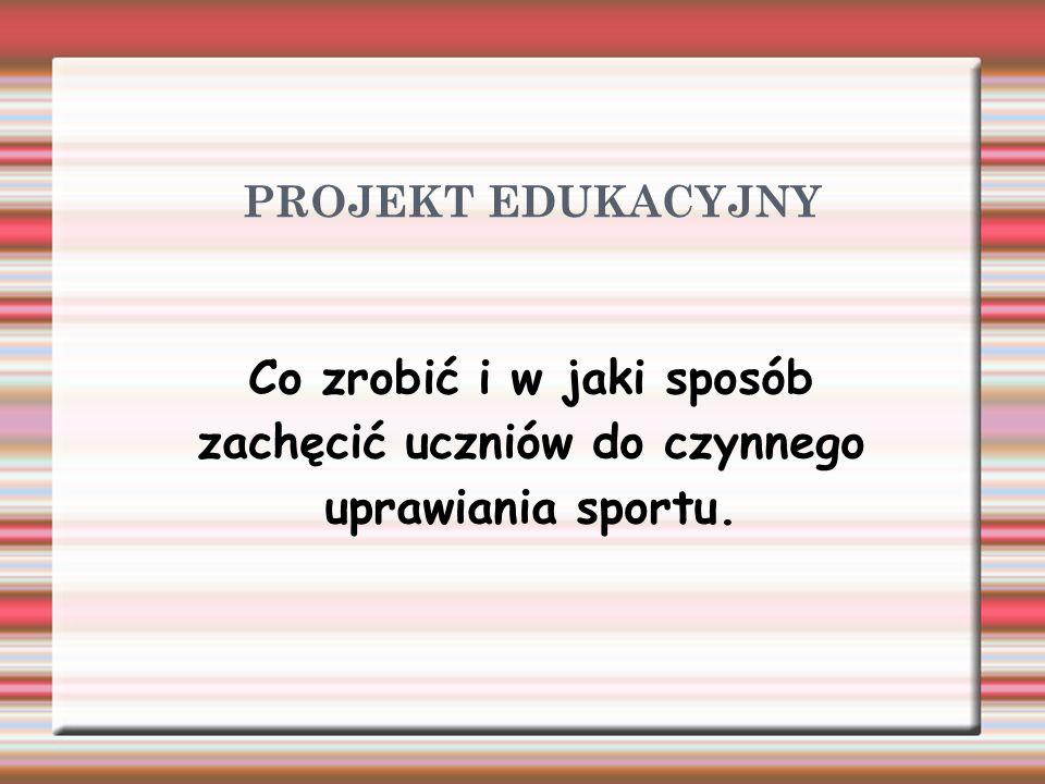 PROJEKT EDUKACYJNY Co zrobić i w jaki sposób zachęcić uczniów do czynnego uprawiania sportu.