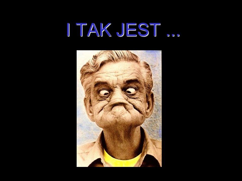 I TAK JEST ...