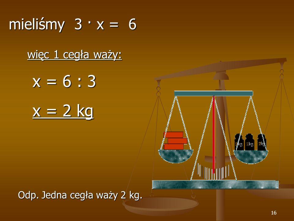 x = 6 : 3 x = 2 kg mieliśmy 3 · x = 6 więc 1 cegła waży: