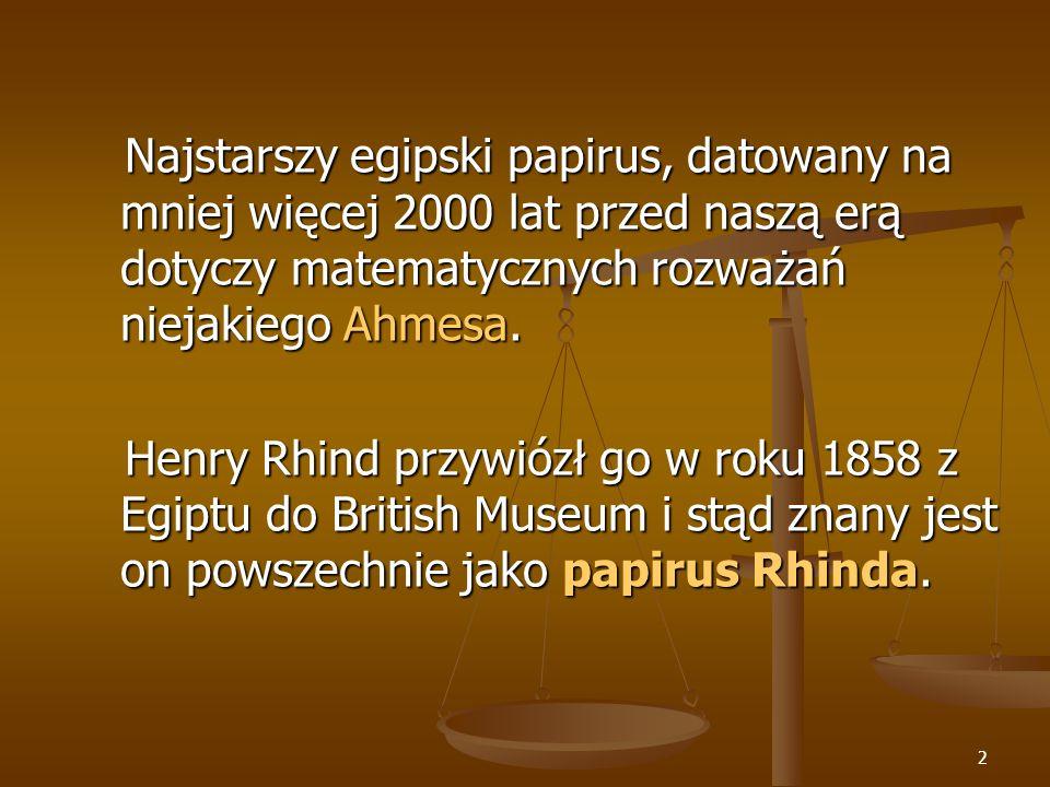 Najstarszy egipski papirus, datowany na mniej więcej 2000 lat przed naszą erą dotyczy matematycznych rozważań niejakiego Ahmesa.