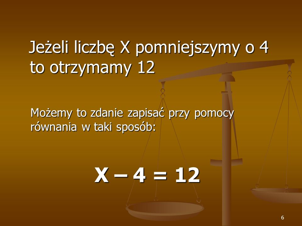 X – 4 = 12 Jeżeli liczbę X pomniejszymy o 4 to otrzymamy 12