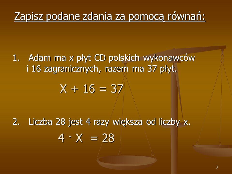 X + 16 = 37 4 · X = 28 Zapisz podane zdania za pomocą równań: