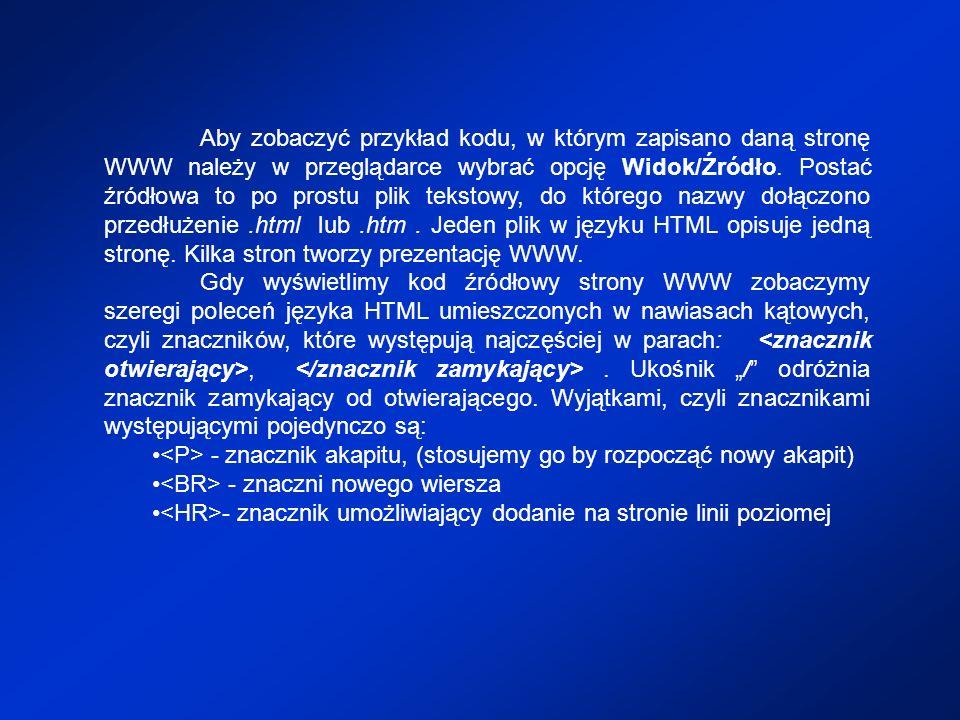 Aby zobaczyć przykład kodu, w którym zapisano daną stronę WWW należy w przeglądarce wybrać opcję Widok/Źródło. Postać źródłowa to po prostu plik tekstowy, do którego nazwy dołączono przedłużenie .html lub .htm . Jeden plik w języku HTML opisuje jedną stronę. Kilka stron tworzy prezentację WWW.