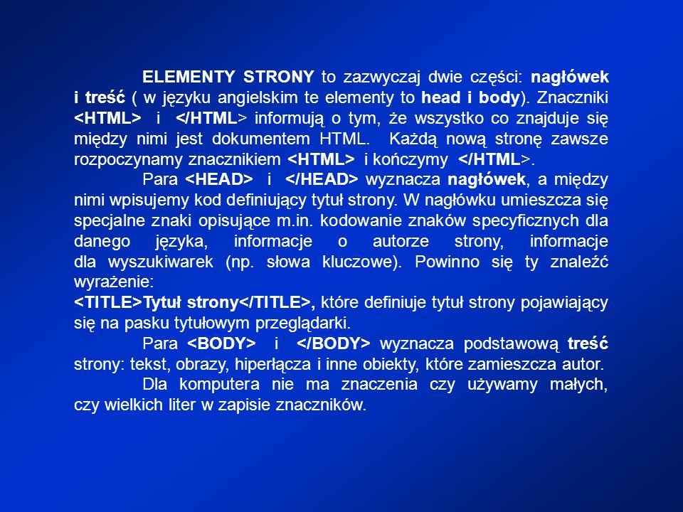 ELEMENTY STRONY to zazwyczaj dwie części: nagłówek i treść ( w języku angielskim te elementy to head i body). Znaczniki <HTML> i </HTML> informują o tym, że wszystko co znajduje się między nimi jest dokumentem HTML. Każdą nową stronę zawsze rozpoczynamy znacznikiem <HTML> i kończymy </HTML>.