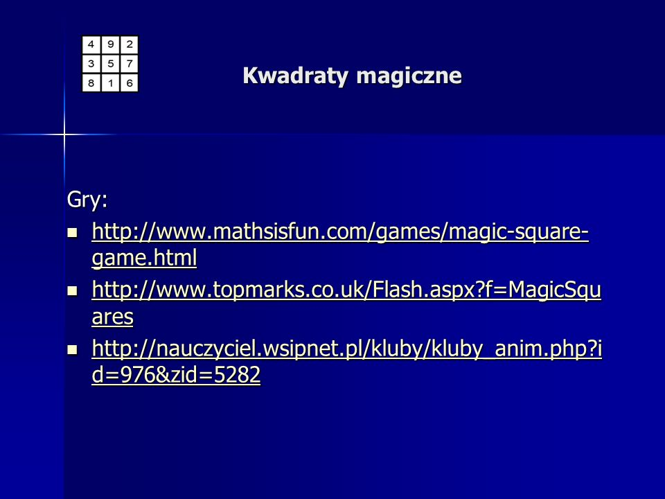 Kwadraty magiczne Gry: http://www.mathsisfun.com/games/magic-square-game.html. http://www.topmarks.co.uk/Flash.aspx f=MagicSquares.