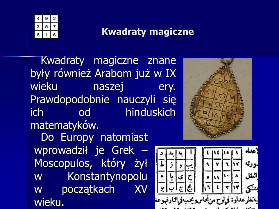 Kwadraty magiczne Kwadraty magiczne znane były również Arabom już w IX wieku naszej ery. Prawdopodobnie nauczyli się ich od hinduskich matematyków.