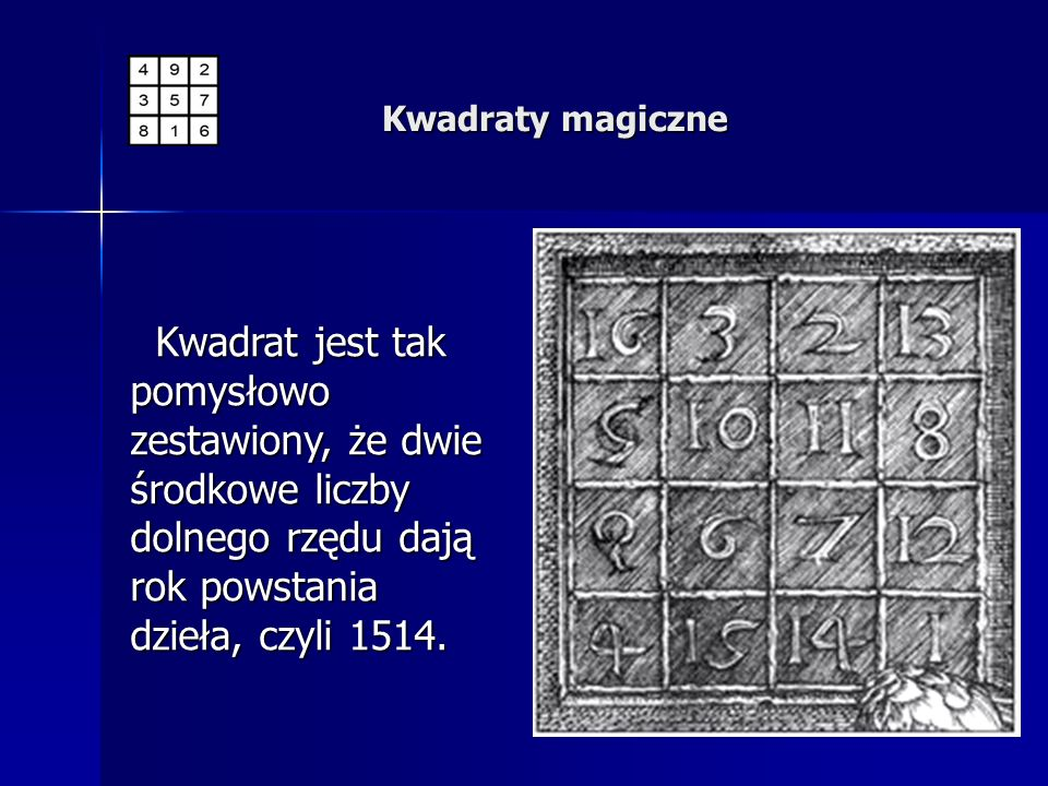 Kwadraty magiczneKwadrat jest tak pomysłowo zestawiony, że dwie środkowe liczby dolnego rzędu dają rok powstania dzieła, czyli 1514.
