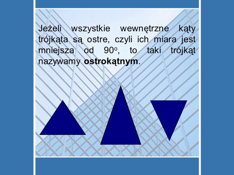 Jeżeli wszystkie wewnętrzne kąty trójkąta są ostre, czyli ich miara jest mniejsza od 90o, to taki trójkąt nazywamy ostrokątnym.